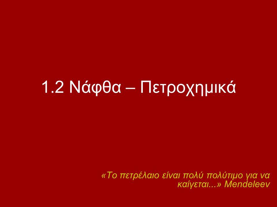 1.2 Νάφθα – Πετροχημικά «Το πετρέλαιο είναι πολύ πολύτιμο για να καίγεται...» Mendeleev