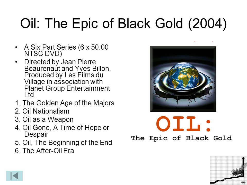 25 Oil: The Epic of Black Gold (2004) A Six Part Series (6 x 50:00 NTSC DVD) Directed by Jean Pierre Beaurenaut and Yves Billon, Produced by Les Films