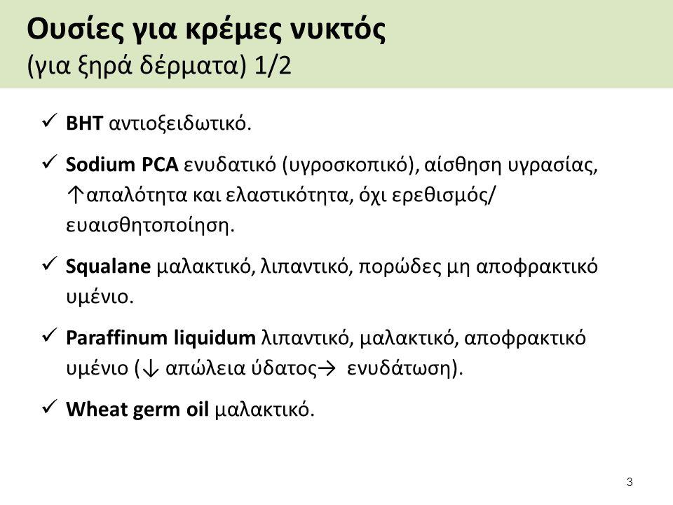 Ουσίες για κρέμες νυκτός (για ξηρά δέρματα) 1/2 ΒΗΤ αντιοξειδωτικό. Sodium PCA ενυδατικό (υγροσκοπικό), αίσθηση υγρασίας, ↑απαλότητα και ελαστικότητα,