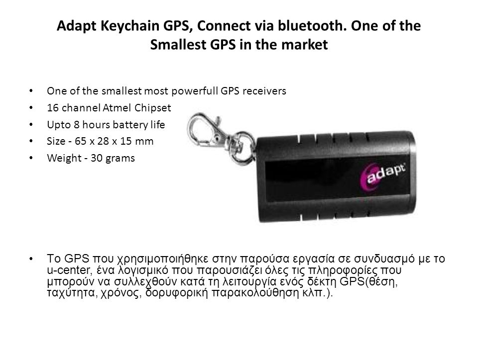 Adapt Keychain GPS, Connect via bluetooth. One of the Smallest GPS in the market One of the smallest most powerfull GPS receivers 16 channel Atmel Chi