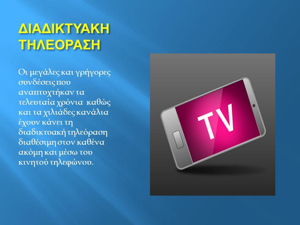ΔΙΑΔΙΚΤΥΑΚΗ ΤΗΛΕΟΡΑΣΗ Οι μεγάλες και γρήγορες συνδέσεις που αναπτυχτήκαν τα τελευταία χρόνια καθώς και τα χιλιάδες κανάλια έχουν κάνει τη διαδικτυακή τηλεόραση διαθέσιμη στον καθένα ακόμη και μέσω του κινητού τηλεφώνου.