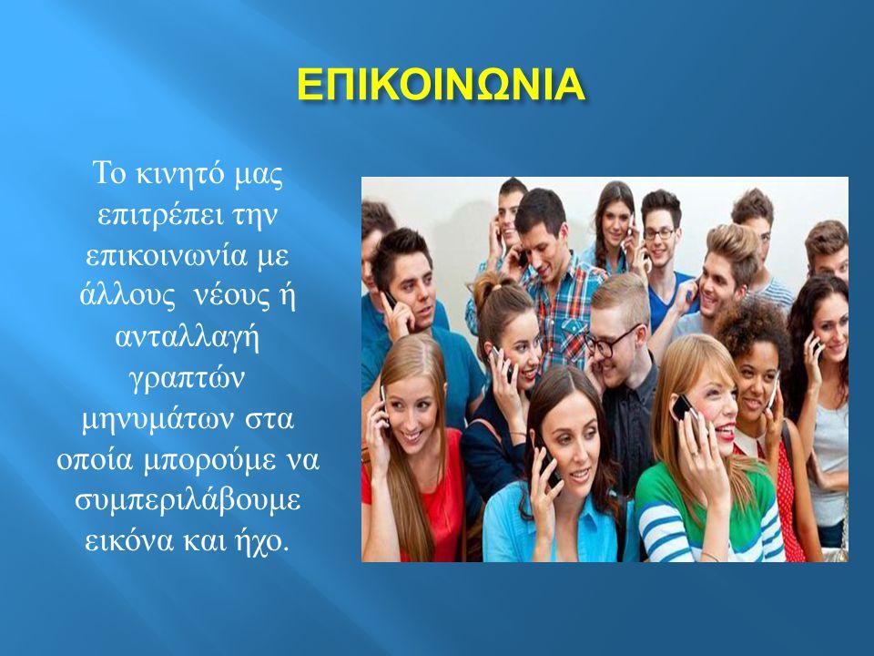 ΕΠΙΚΟΙΝΩΝΙΑ ΕΠΙΚΟΙΝΩΝΙΑ Το κινητό μας επιτρέπει την επικοινωνία με άλλους νέους ή ανταλλαγή γραπτών μηνυμάτων στα οποία μπορούμε να συμπεριλάβουμε εικόνα και ήχο.