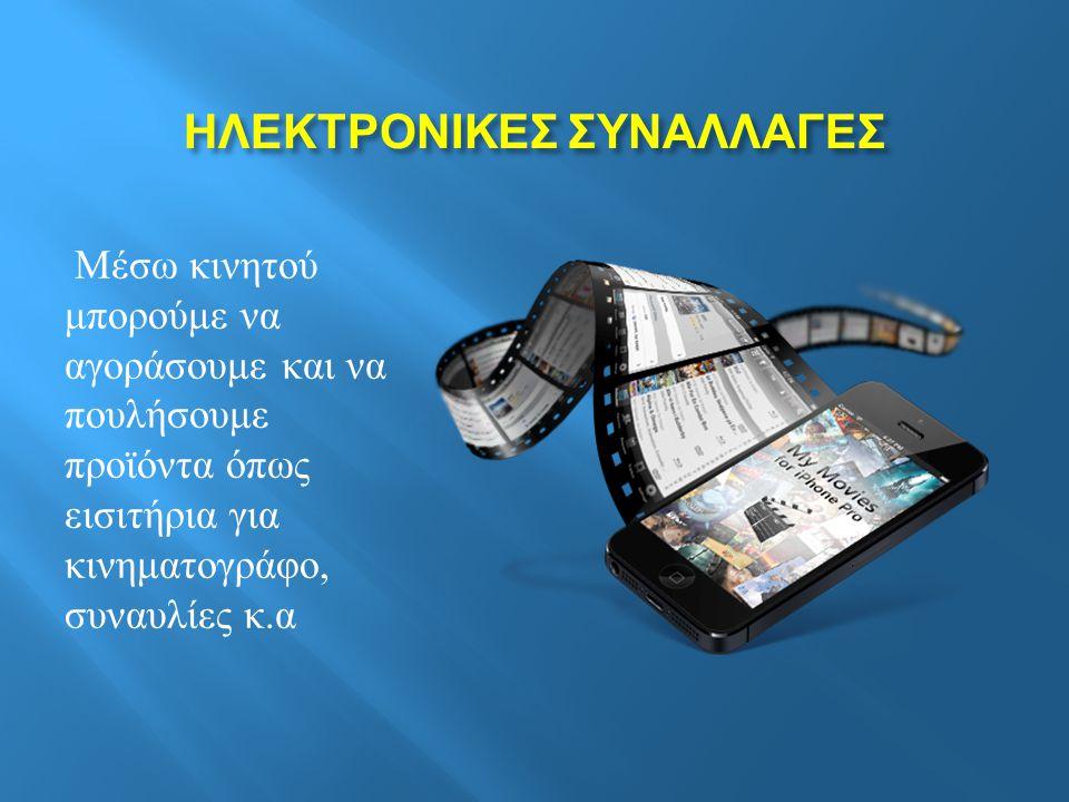 ΗΛΕΚΤΡΟΝΙΚΕΣ ΣΥΝΑΛΛΑΓΕΣ ΗΛΕΚΤΡΟΝΙΚΕΣ ΣΥΝΑΛΛΑΓΕΣ Μέσω κινητού μπορούμε να αγοράσουμε και να πουλήσουμε προϊόντα όπως εισιτήρια για κινηματογράφο, συναυλίες κ.