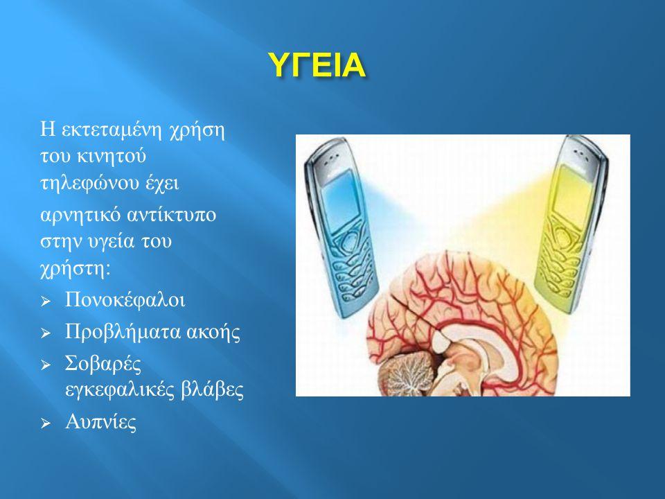 ΥΓΕΙΑ Η εκτεταμένη χρήση του κινητού τηλεφώνου έχει αρνητικό αντίκτυπο στην υγεία του χρήστη :  Πονοκέφαλοι  Προβλήματα ακοής  Σοβαρές εγκεφαλικές βλάβες  Αυπνίες