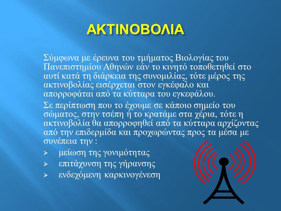 ΑΚΤΙΝΟΒΟΛΙΑ ΑΚΤΙΝΟΒΟΛΙΑ Σύμφωνα με έρευνα του τμήματος B ιολογίας του Πανεπιστημίου Αθηνών εάν το κινητό τοποθετηθεί στο αυτί κατά τη διάρκεια της συνομιλίας, τότε μέρος της ακτινοβολίας εισέρχεται στον εγκέφαλο και απορροφάται από τα κύτταρα του εγκεφάλου.