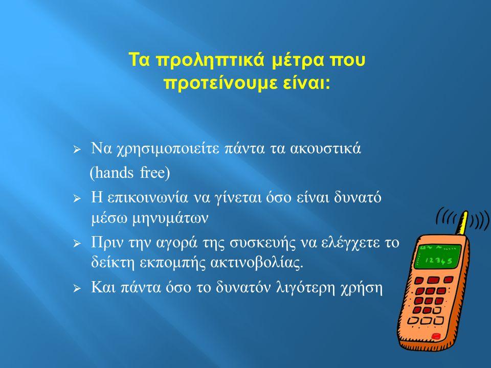 Τα προληπτικά μέτρα που προτείνουμε είναι :  Να χρησιμοποιείτε πάντα τα ακουστικά (hands free)  Η επικοινωνία να γίνεται όσο είναι δυνατό μέσω μηνυμάτων  Πριν την αγορά της συσκευής να ελέγχετε το δείκτη εκπομπής ακτινοβολίας.
