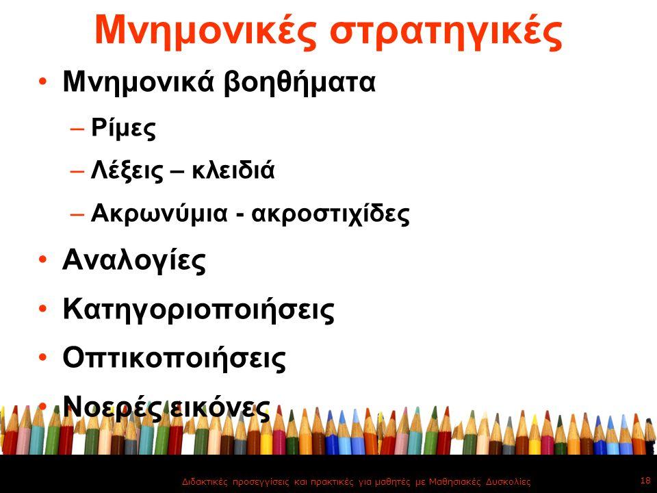 Μνημονικές στρατηγικές Μνημονικά βοηθήματα –Ρίμες –Λέξεις – κλειδιά –Ακρωνύμια - ακροστιχίδες Αναλογίες Κατηγοριοποιήσεις Οπτικοποιήσεις Νοερές εικόνε