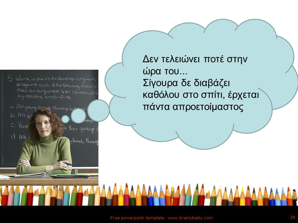 Free powerpoint template: www.brainybetty.com 29 Δεν τελειώνει ποτέ στην ώρα του... Σίγουρα δε διαβάζει καθόλου στο σπίτι, έρχεται πάντα απροετοίμαστο