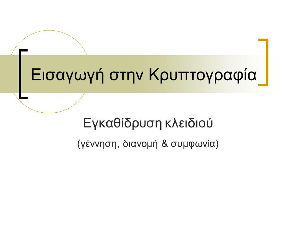 Εισαγωγή στην Κρυπτογραφία Εγκαθίδρυση κλειδιού (γέννηση, διανομή & συμφωνία)