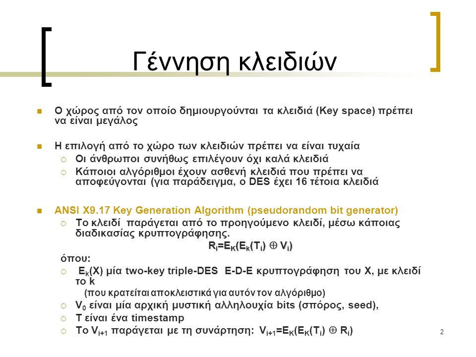 2 Γέννηση κλειδιών Ο χώρος από τον οποίο δημιουργούνται τα κλειδιά (Key space) πρέπει να είναι μεγάλος Η επιλογή από το χώρο των κλειδιών πρέπει να είναι τυχαία  Οι άνθρωποι συνήθως επιλέγουν όχι καλά κλειδιά  Κάποιοι αλγόριθμοι έχουν ασθενή κλειδιά που πρέπει να αποφεύγονται (για παράδειγμα, ο DES έχει 16 τέτοια κλειδιά ANSI X9.17 Key Generation Algorithm (pseudorandom bit generator)  Το κλειδί παράγεται από το προηγούμενο κλειδί, μέσω κάποιας διαδικασίας κρυπτογράφησης.