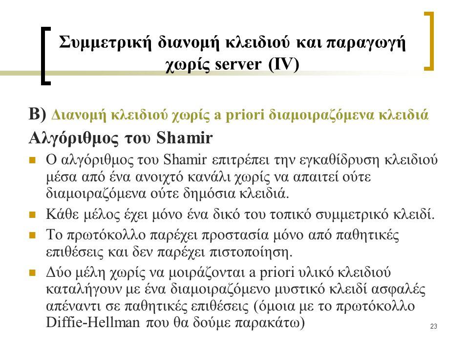 23 Συμμετρική διανομή κλειδιού και παραγωγή χωρίς server (IV) B) Διανομή κλειδιού χωρίς a priori διαμοιραζόμενα κλειδιά Αλγόριθμος του Shamir Ο αλγόριθμος του Shamir επιτρέπει την εγκαθίδρυση κλειδιού μέσα από ένα ανοιχτό κανάλι χωρίς να απαιτεί ούτε διαμοιραζόμενα ούτε δημόσια κλειδιά.