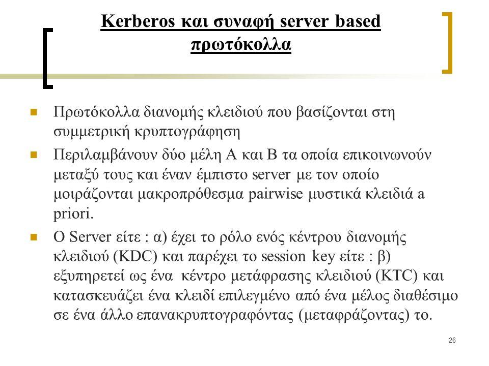 26 Kerberos και συναφή server based πρωτόκολλα Πρωτόκολλα διανομής κλειδιού που βασίζονται στη συμμετρική κρυπτογράφηση Περιλαμβάνουν δύο μέλη Α και Β τα οποία επικοινωνούν μεταξύ τους και έναν έμπιστο server με τον οποίο μοιράζονται μακροπρόθεσμα pairwise μυστικά κλειδιά a priori.