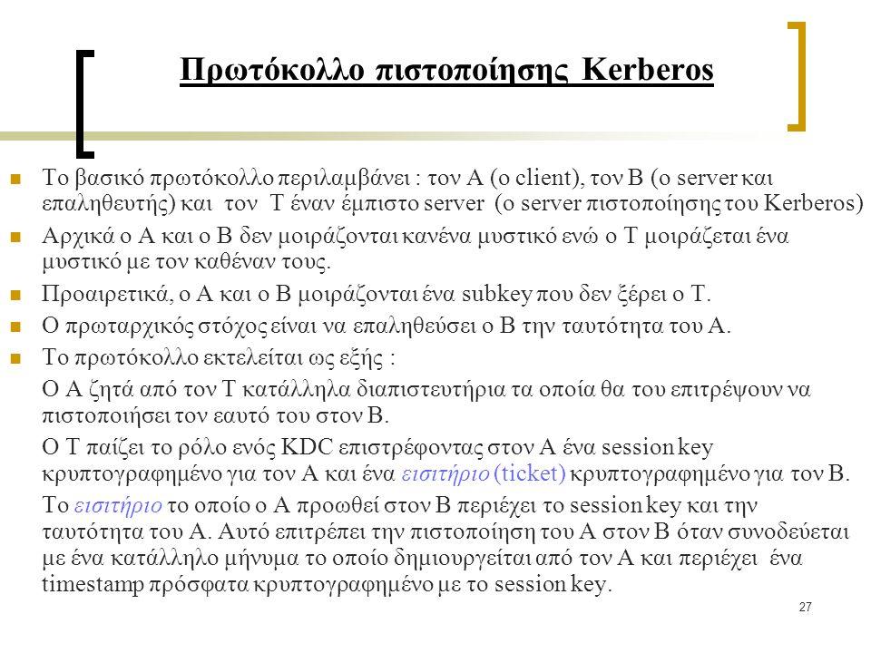 27 Πρωτόκολλο πιστοποίησης Kerberos Το βασικό πρωτόκολλο περιλαμβάνει : τον Α (ο client), τον B (ο server και επαληθευτής) και τον Τ έναν έμπιστο server (ο server πιστοποίησης του Kerberos) Αρχικά ο Α και ο Β δεν μοιράζονται κανένα μυστικό ενώ ο Τ μοιράζεται ένα μυστικό με τον καθέναν τους.