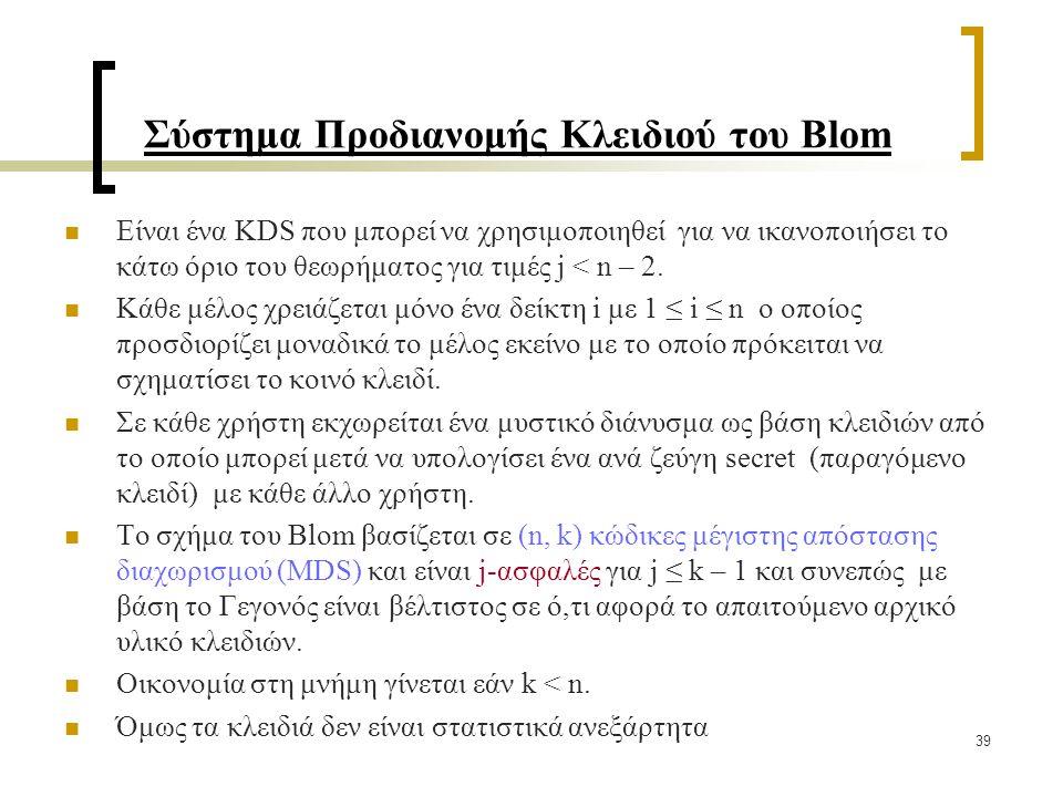 39 Σύστημα Προδιανομής Κλειδιού του Blom Είναι ένα KDS που μπορεί να χρησιμοποιηθεί για να ικανοποιήσει το κάτω όριο του θεωρήματος για τιμές j < n – 2.