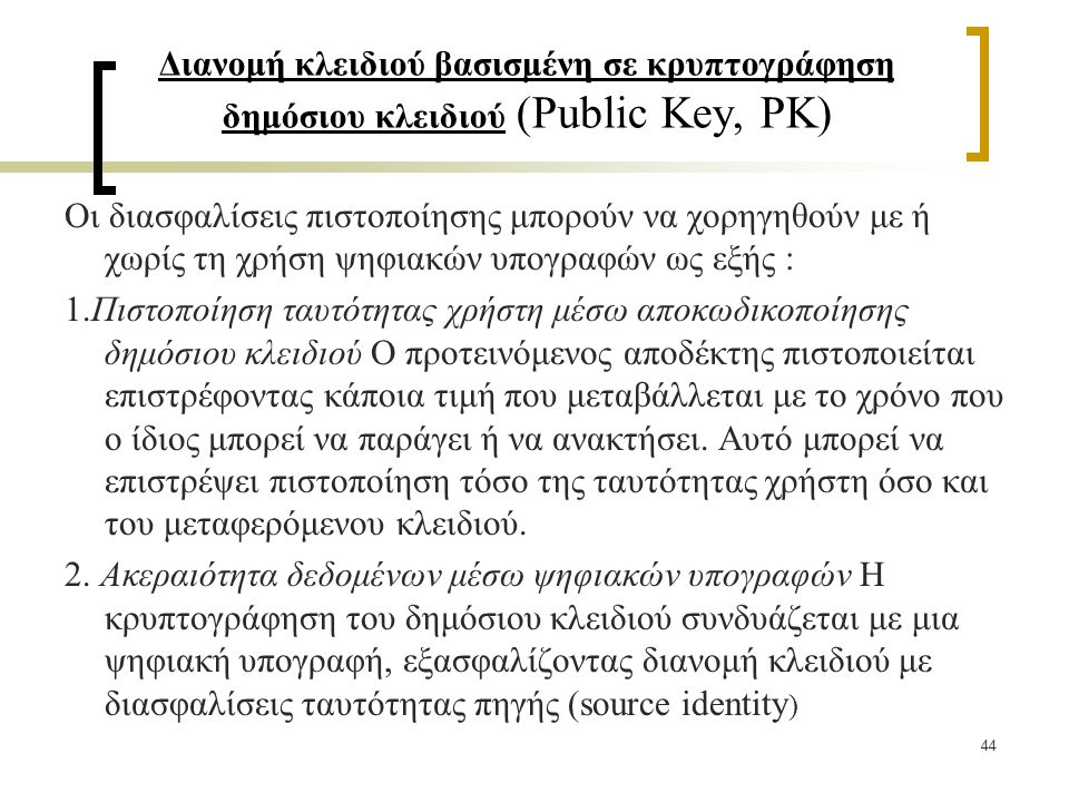 44 Διανομή κλειδιού βασισμένη σε κρυπτογράφηση δημόσιου κλειδιού (Public Key, PK) Οι διασφαλίσεις πιστοποίησης μπορούν να χορηγηθούν με ή χωρίς τη χρήση ψηφιακών υπογραφών ως εξής : 1.Πιστοποίηση ταυτότητας χρήστη μέσω αποκωδικοποίησης δημόσιου κλειδιού Ο προτεινόμενος αποδέκτης πιστοποιείται επιστρέφοντας κάποια τιμή που μεταβάλλεται με το χρόνο που ο ίδιος μπορεί να παράγει ή να ανακτήσει.