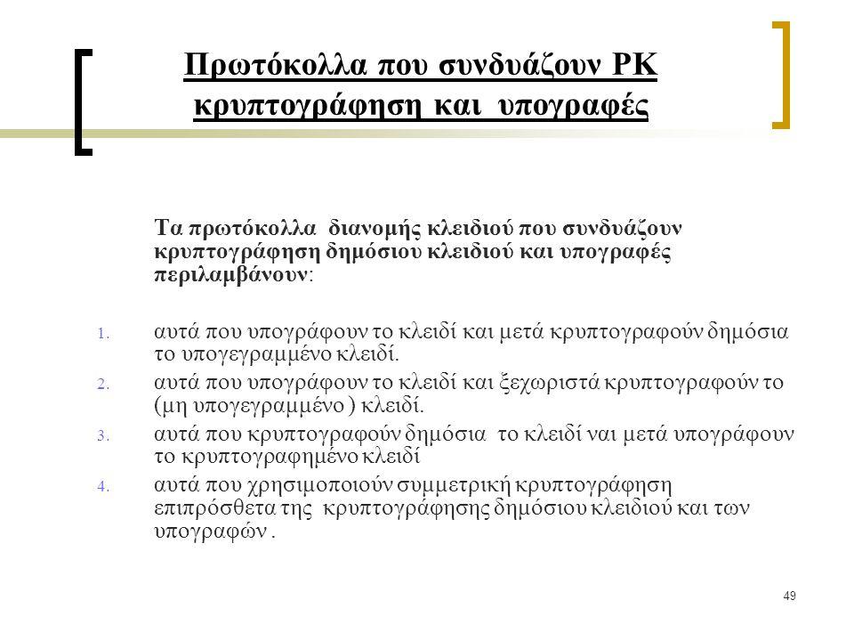 49 Πρωτόκολλα που συνδυάζουν PK κρυπτογράφηση και υπογραφές Τα πρωτόκολλα διανομής κλειδιού που συνδυάζουν κρυπτογράφηση δημόσιου κλειδιού και υπογραφές περιλαμβάνουν: 1.