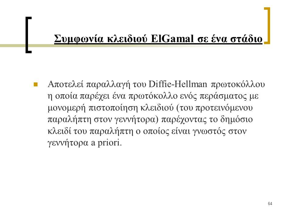 64 Συμφωνία κλειδιού ElGamal σε ένα στάδιο Αποτελεί παραλλαγή του Diffie-Hellman πρωτοκόλλου η οποία παρέχει ένα πρωτόκολλο ενός περάσματος με μονομερή πιστοποίηση κλειδιού (του προτεινόμενου παραλήπτη στον γεννήτορα) παρέχοντας το δημόσιο κλειδί του παραλήπτη ο οποίος είναι γνωστός στον γεννήτορα a priori.
