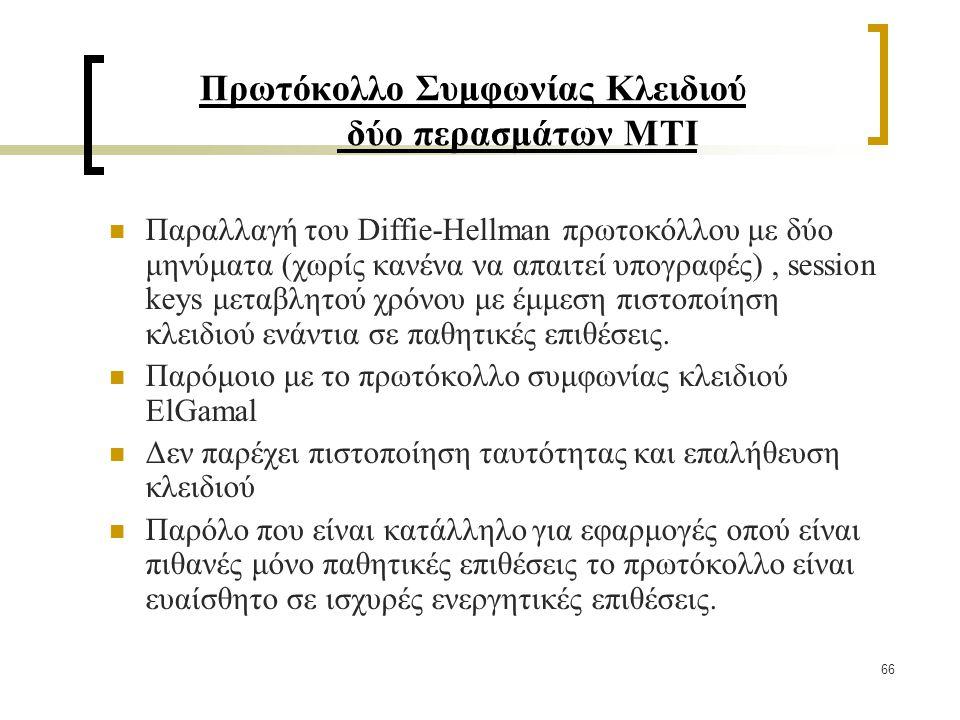 66 Πρωτόκολλο Συμφωνίας Κλειδιού δύο περασμάτων ΜΤΙ Παραλλαγή του Diffie-Hellman πρωτοκόλλου με δύο μηνύματα (χωρίς κανένα να απαιτεί υπογραφές), session keys μεταβλητού χρόνου με έμμεση πιστοποίηση κλειδιού ενάντια σε παθητικές επιθέσεις.