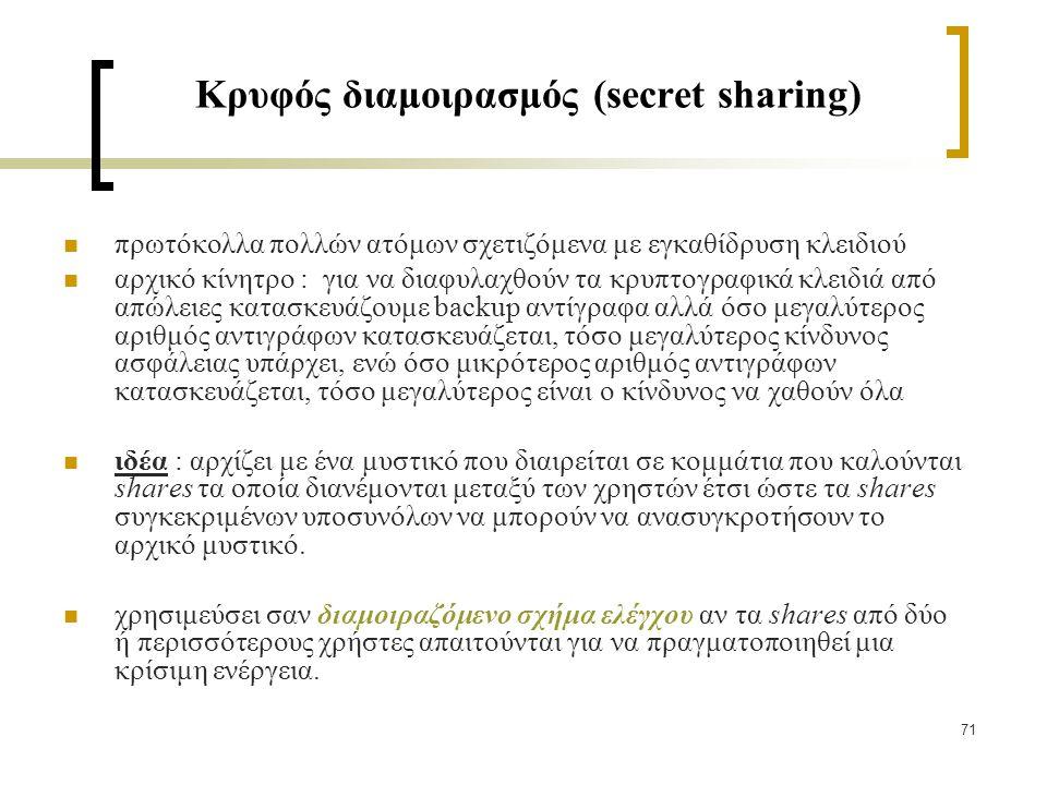 71 Κρυφός διαμοιρασμός (secret sharing) πρωτόκολλα πολλών ατόμων σχετιζόμενα με εγκαθίδρυση κλειδιού αρχικό κίνητρο : για να διαφυλαχθούν τα κρυπτογραφικά κλειδιά από απώλειες κατασκευάζουμε backup αντίγραφα αλλά όσο μεγαλύτερος αριθμός αντιγράφων κατασκευάζεται, τόσο μεγαλύτερος κίνδυνος ασφάλειας υπάρχει, ενώ όσο μικρότερος αριθμός αντιγράφων κατασκευάζεται, τόσο μεγαλύτερος είναι ο κίνδυνος να χαθούν όλα ιδέα : αρχίζει με ένα μυστικό που διαιρείται σε κομμάτια που καλούνται shares τα οποία διανέμονται μεταξύ των χρηστών έτσι ώστε τα shares συγκεκριμένων υποσυνόλων να μπορούν να ανασυγκροτήσουν το αρχικό μυστικό.