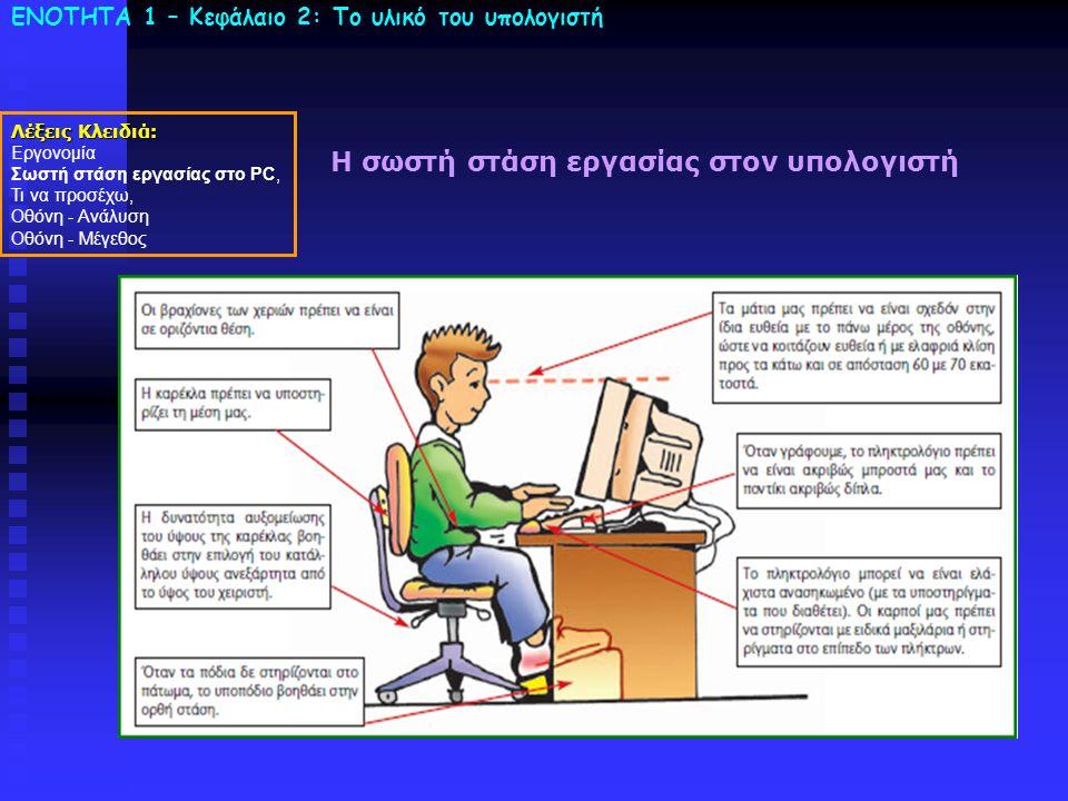 ΕΝΟΤΗΤΑ 1 – Κεφάλαιο 2: To υλικό του υπολογιστή Η σωστή στάση εργασίας στον υπολογιστή Λέξεις Κλειδιά: Εργονομία Σωστή στάση εργασίας στο PC, Τι να πρ
