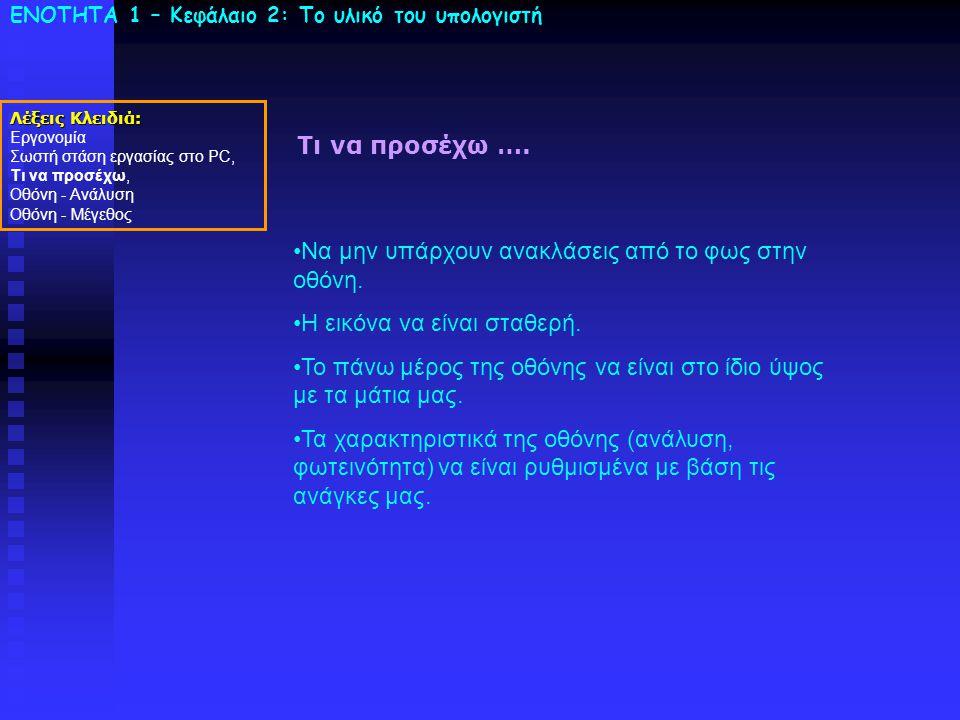 ΕΝΟΤΗΤΑ 1 – Κεφάλαιο 2: To υλικό του υπολογιστή Τι να προσέχω …. Λέξεις Κλειδιά: Εργονομία Σωστή στάση εργασίας στο PC, Τι να προσέχω, Οθόνη - Ανάλυση