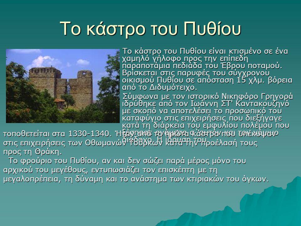 Το κάστρο του Πυθίου Το κάστρο του Πυθίου είναι κτισμένο σε ένα χαμηλό γήλοφο προς την επίπεδη παραποτάμια πεδιάδα του Έβρου ποταμού. Βρίσκεται στις π