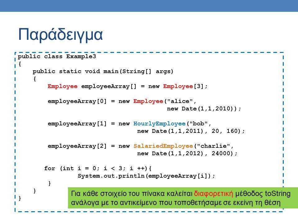 Παράδειγμα public class Example3 { public static void main(String[] args) { Employee employeeArray[] = new Employee[3]; employeeArray[0] = new Employe