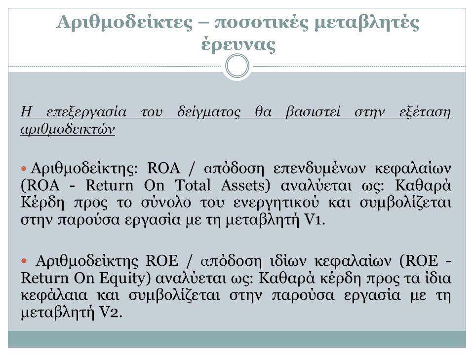 Αριθμοδείκτες – ποσοτικές μεταβλητές έρευνας H επεξεργασία του δείγματος θα βασιστεί στην εξέταση αριθμοδεικτών Αριθμοδείκτης: ROA / α πόδοση επενδυμέ