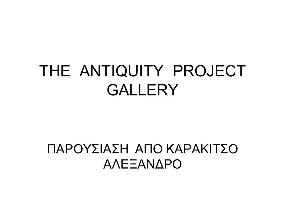 THE ANTIQUITY PROJECT GALLERY ΠΑΡΟΥΣΙΑΣΗ ΑΠΟ ΚΑΡΑΚΙΤΣΟ ΑΛΕΞΑΝΔΡΟ
