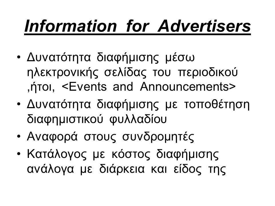 Information for Advertisers Δυνατότητα διαφήμισης μέσω ηλεκτρονικής σελίδας του περιοδικού,ήτοι, Δυνατότητα διαφήμισης με τοποθέτηση διαφημιστικού φυλλαδίου Αναφορά στους συνδρομητές Κατάλογος με κόστος διαφήμισης ανάλογα με διάρκεια και είδος της