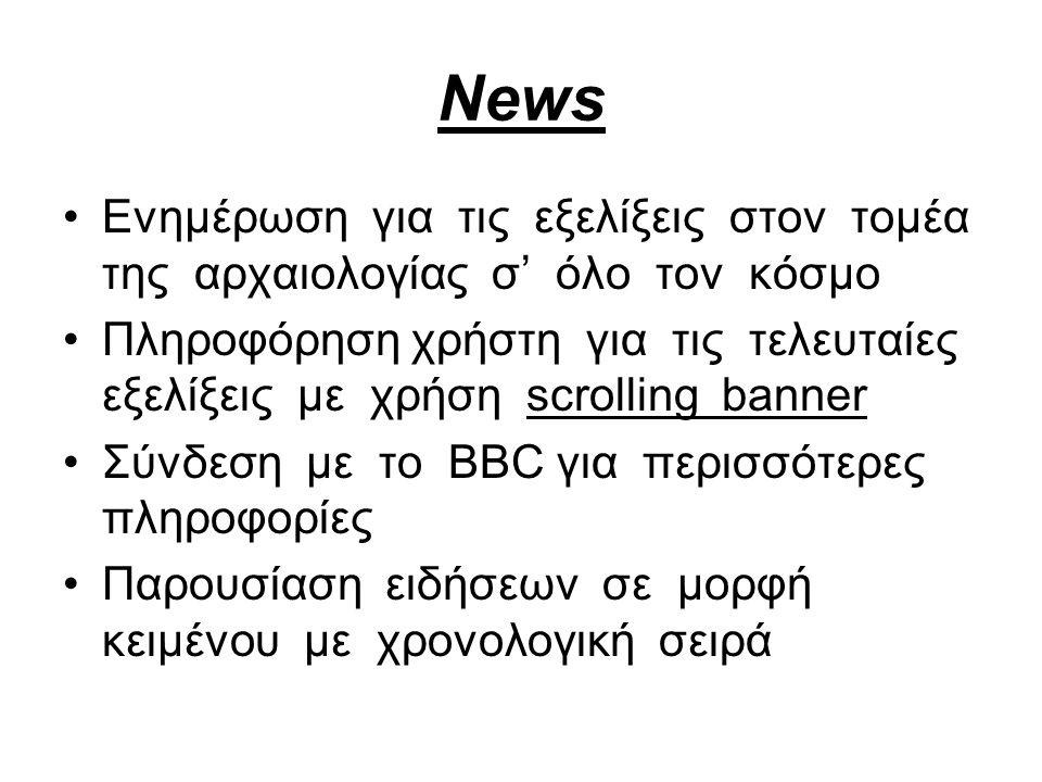 News Eνημέρωση για τις εξελίξεις στον τομέα της αρχαιολογίας σ' όλο τον κόσμο Πληροφόρηση χρήστη για τις τελευταίες εξελίξεις με χρήση scrolling banner Σύνδεση με το BBC για περισσότερες πληροφορίες Παρουσίαση ειδήσεων σε μορφή κειμένου με χρονολογική σειρά