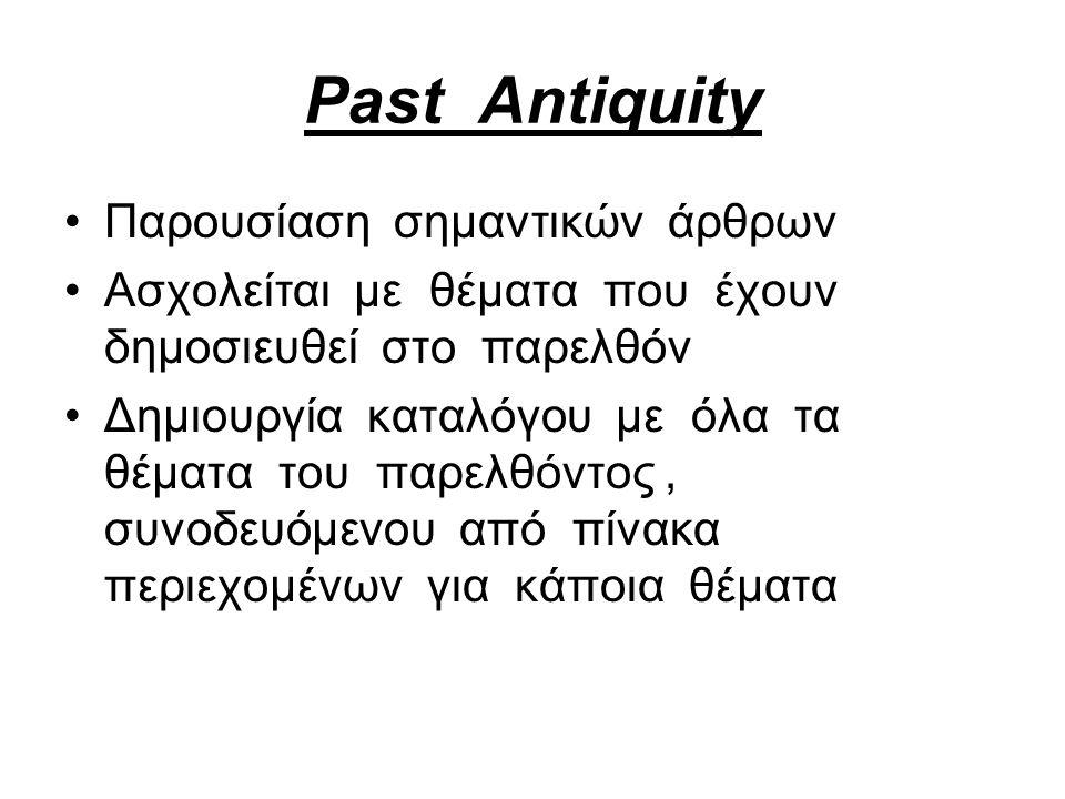 Past Antiquity Παρουσίαση σημαντικών άρθρων Ασχολείται με θέματα που έχουν δημοσιευθεί στο παρελθόν Δημιουργία καταλόγου με όλα τα θέματα του παρελθόντος, συνοδευόμενου από πίνακα περιεχομένων για κάποια θέματα