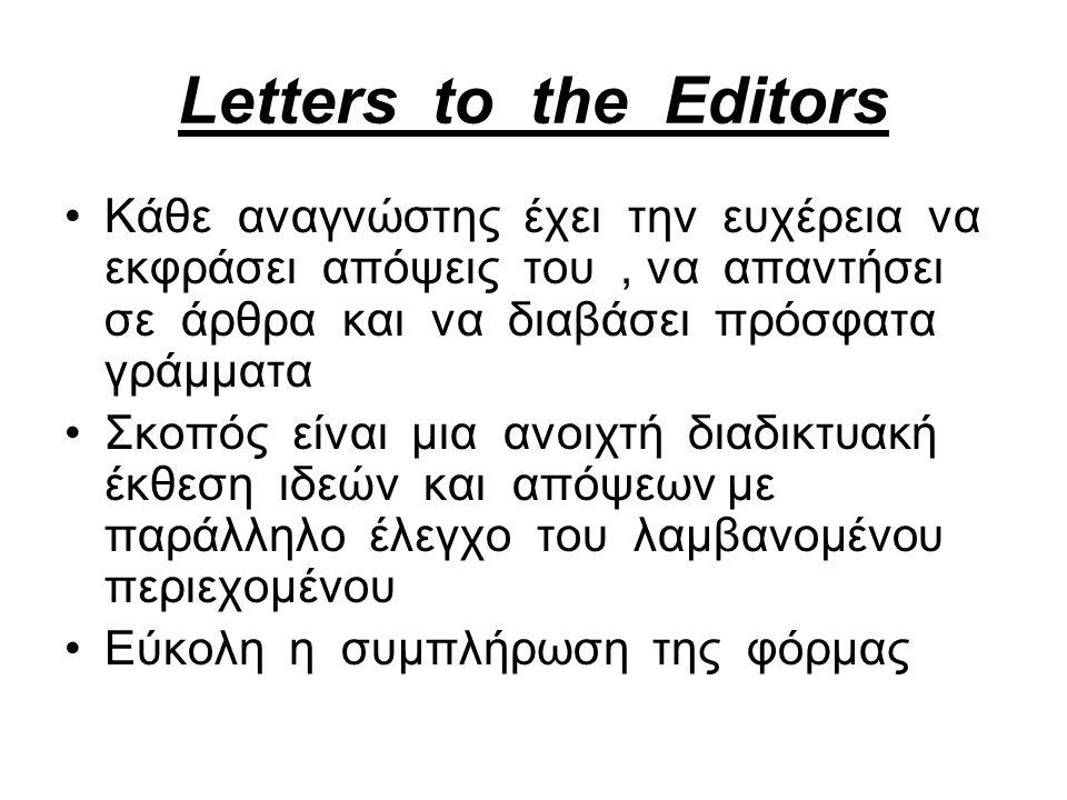 Letters to the Editors Kάθε αναγνώστης έχει την ευχέρεια να εκφράσει απόψεις του, να απαντήσει σε άρθρα και να διαβάσει πρόσφατα γράμματα Σκοπός είναι μια ανοιχτή διαδικτυακή έκθεση ιδεών και απόψεων με παράλληλο έλεγχο του λαμβανομένου περιεχομένου Εύκολη η συμπλήρωση της φόρμας