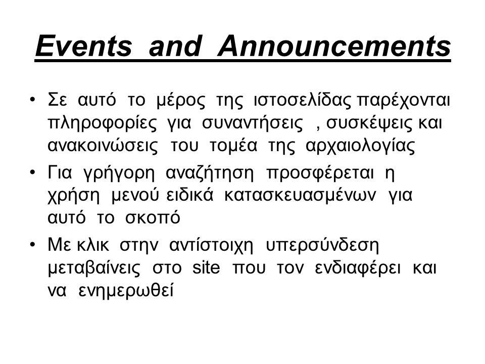 Events and Announcements Σε αυτό το μέρος της ιστοσελίδας παρέχονται πληροφορίες για συναντήσεις, συσκέψεις και ανακοινώσεις του τομέα της αρχαιολογίας Για γρήγορη αναζήτηση προσφέρεται η χρήση μενού ειδικά κατασκευασμένων για αυτό το σκοπό Με κλικ στην αντίστοιχη υπερσύνδεση μεταβαίνεις στο site που τον ενδιαφέρει και να ενημερωθεί