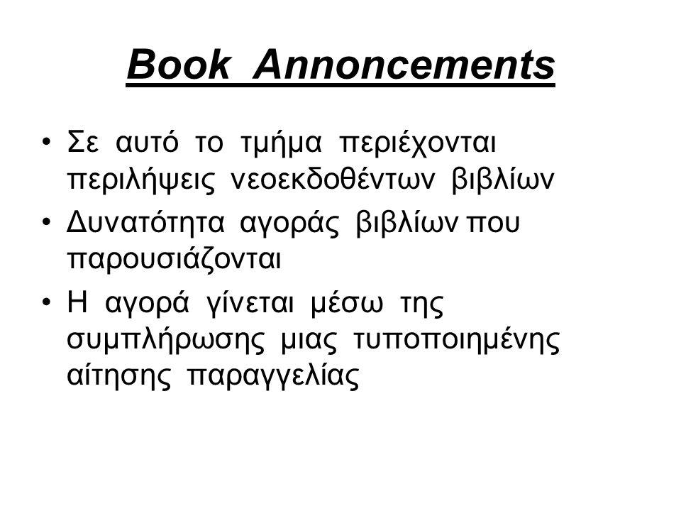 Book Annoncements Σε αυτό το τμήμα περιέχονται περιλήψεις νεοεκδοθέντων βιβλίων Δυνατότητα αγοράς βιβλίων που παρουσιάζονται Η αγορά γίνεται μέσω της συμπλήρωσης μιας τυποποιημένης αίτησης παραγγελίας