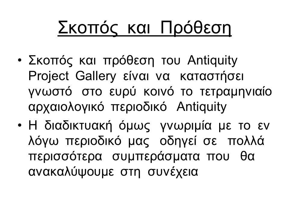 Σκοπός και Πρόθεση Σκοπός και πρόθεση του Αntiquity Project Gallery είναι να καταστήσει γνωστό στο ευρύ κοινό το τετραμηνιαίο αρχαιολογικό περιοδικό Antiquity H διαδικτυακή όμως γνωριμία με το εν λόγω περιοδικό μας οδηγεί σε πολλά περισσότερα συμπεράσματα που θα ανακαλύψουμε στη συνέχεια