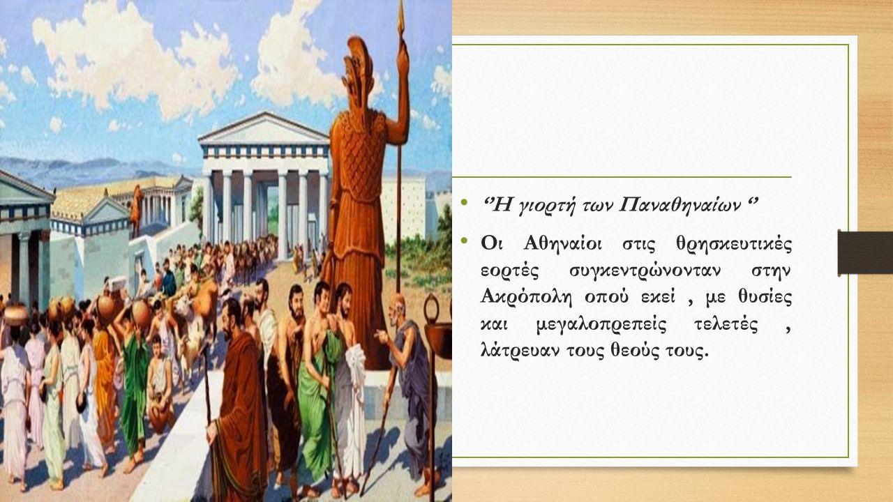 ''Η γιορτή των Παναθηναίων '' Οι Αθηναίοι στις θρησκευτικές εορτές συγκεντρώνονταν στην Ακρόπολη οπού εκεί, με θυσίες και μεγαλοπρεπείς τελετές, λάτρε
