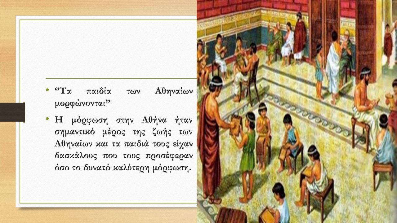 ''Τα παιδία των Αθηναίων μορφώνονται'' Η μόρφωση στην Αθήνα ήταν σημαντικό μέρος της ζωής των Αθηναίων και τα παιδιά τους είχαν δασκάλους που τους προ