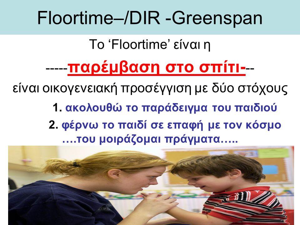 Floortime–/DIR -Greenspan Το 'Floortime' είναι η ----- παρέμβαση στο σπίτι- -- είναι οικογενειακή προσέγγιση με δύο στόχους 1. ακολουθώ το παράδειγμα