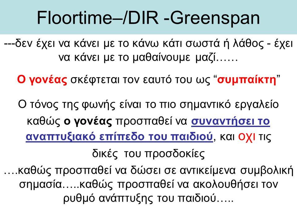 Floortime–/DIR -Greenspan ---δεν έχει να κάνει με το κάνω κάτι σωστά ή λάθος - έχει να κάνει με το μαθαίνουμε μαζί…… Ο γονέας σκέφτεται τον εαυτό του