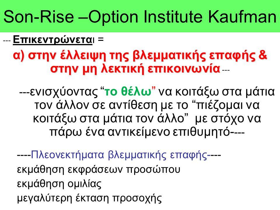 Son-Rise –Option Ιnstitute Kaufman --- Επικεντρώνεται = α) στην έλλειψη της βλεμματικής επαφής & στην μη λεκτική επικοινωνία α) στην έλλειψη της βλεμμ