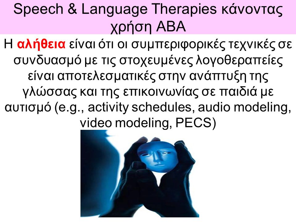 Speech & Language Therapies κάνοντας χρήση ΑBΑ Η αλήθεια είναι ότι οι συμπεριφορικές τεχνικές σε συνδυασμό με τις στοχευμένες λογοθεραπείες είναι αποτ