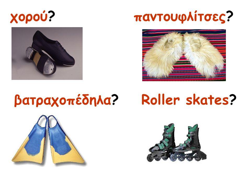 χορού? βατραχοπέδηλα? παντουφλίτσες? Roller skates?