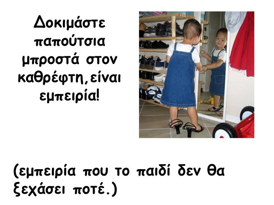 Δοκιμάστε παπούτσια μπροστά στον καθρέφτη,είναι εμπειρία! (εμπειρία που το παιδί δεν θα ξεχάσει ποτέ.)