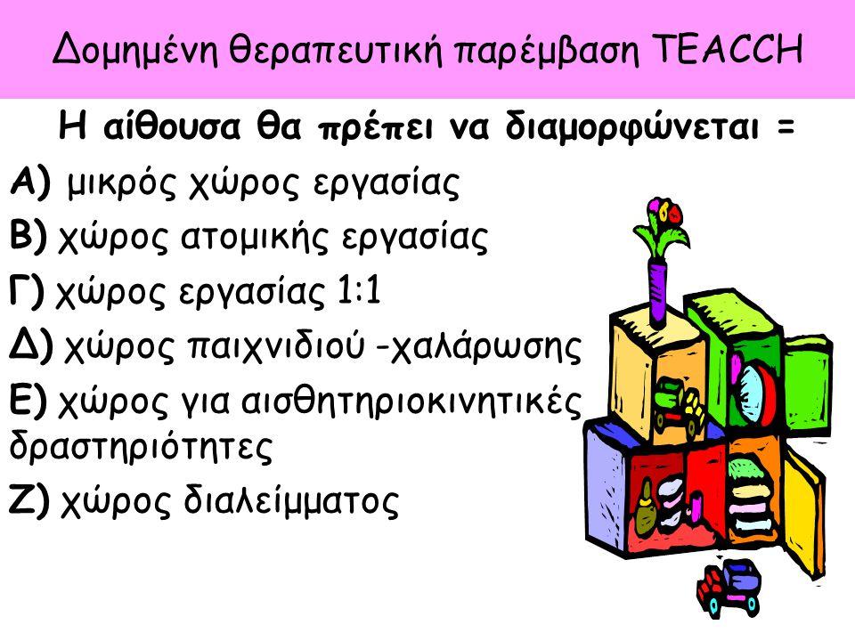 Δομημένη θεραπευτική παρέμβαση TEACCH Η αίθουσα θα πρέπει να διαμορφώνεται = Α) μικρός χώρος εργασίας Β) χώρος ατομικής εργασίας Γ) χώρος εργασίας 1:1