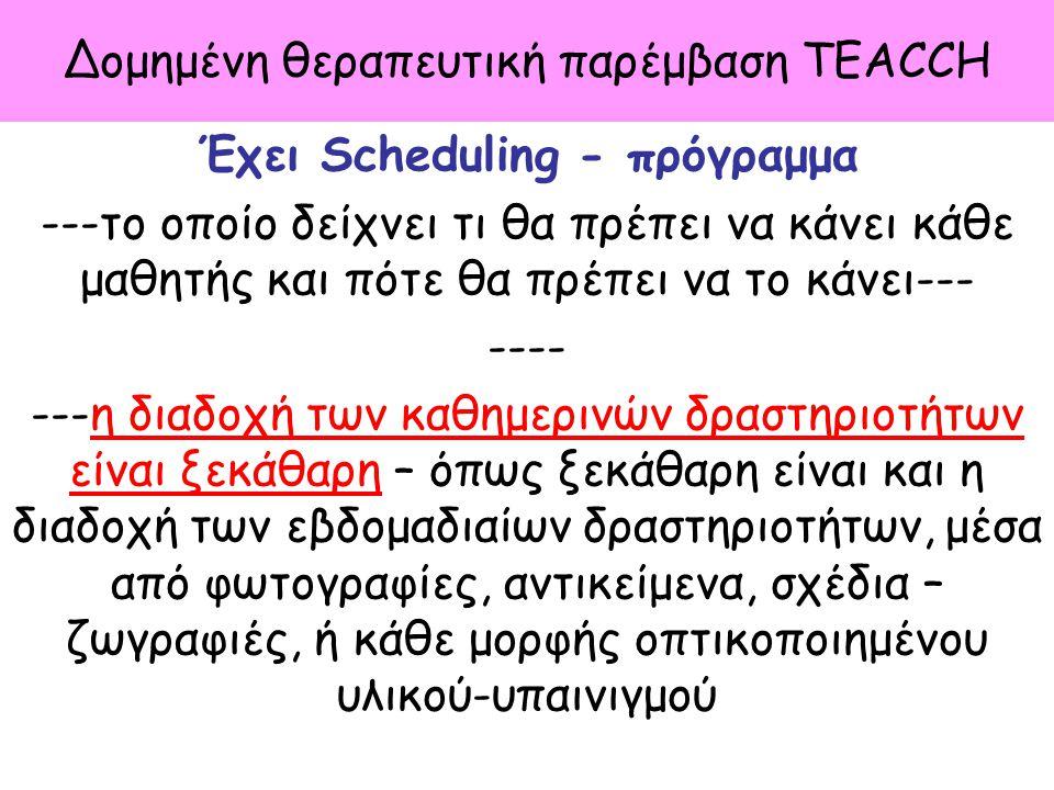 Δομημένη θεραπευτική παρέμβαση TEACCH Έχει Scheduling - πρόγραμμα ---το οποίο δείχνει τι θα πρέπει να κάνει κάθε μαθητής και πότε θα πρέπει να το κάνε