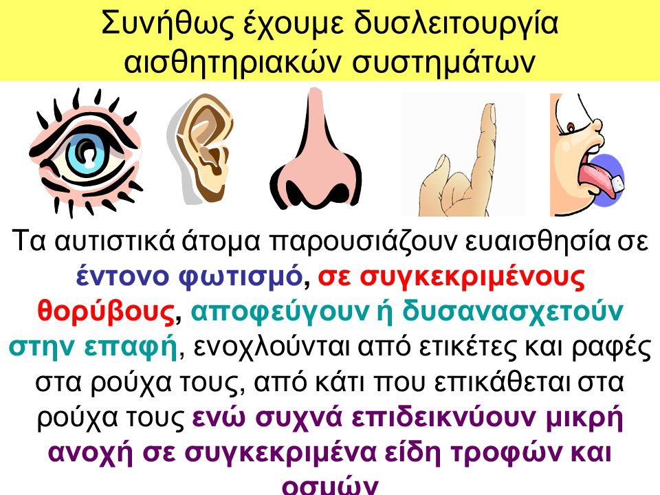 Συνήθως έχουμε δυσλειτουργία αισθητηριακών συστημάτων Τα αυτιστικά άτομα παρουσιάζουν ευαισθησία σε έντονο φωτισμό, σε συγκεκριμένους θορύβους, αποφεύ