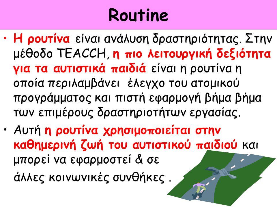 Routine Η ρουτίνα είναι ανάλυση δραστηριότητας. Στην μέθοδο TEACCH, η πιο λειτουργική δεξιότητα για τα αυτιστικά παιδιά είναι η ρουτίνα η οποία περιλα