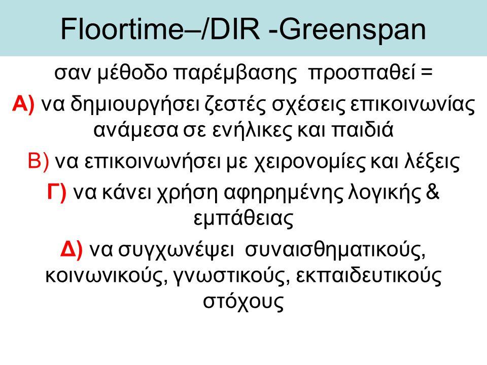 Floortime–/DIR -Greenspan σαν μέθοδο παρέμβασης προσπαθεί = Α) να δημιουργήσει ζεστές σχέσεις επικοινωνίας ανάμεσα σε ενήλικες και παιδιά Β) να επικοι