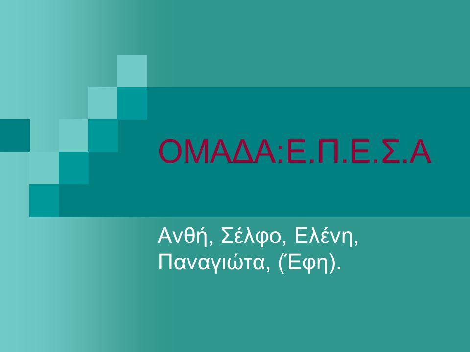 ΟΜΑΔΑ:Ε.Π.Ε.Σ.Α Ανθή, Σέλφο, Ελένη, Παναγιώτα, (Έφη).